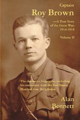 Captain Roy Brown A True Story of the Great War -- Vol II by Alan D. Bennett, Margaret Brown Harman, Denny Reid May