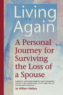Living Again A Personal Journey for Surviving the Loss of a Spouse by William Wallace