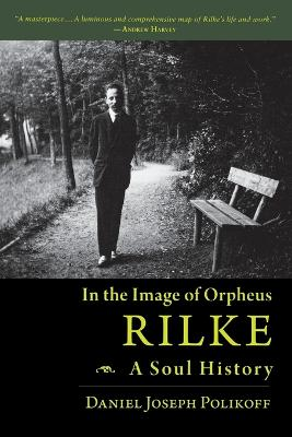 Rilke, a Soul History In the Image of Orpheus by Daniel Polikoff