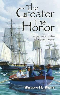 The Greater the Honor A Novel of the Barbary Wars by William H. White