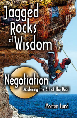 Jagged Rocks of WisdomNegotiation Mastering the Art of the Deal by Morten Lund, Thane Messinger