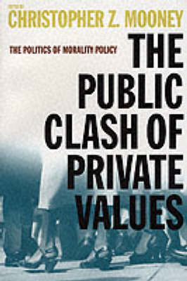 The Public Clash of Private Values The Politics of Morality Policy by Christopher Z. Mooney