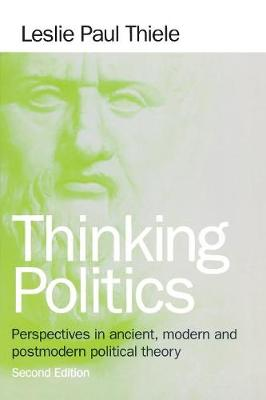 Thinking Politics Perspectives in Ancient, Modern, and Postmodern Political Theory by Leslie Paul Thiele