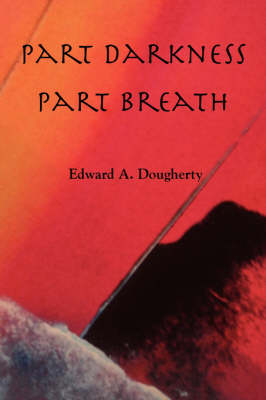 Part Darkness, Part Breath by Edward A Dougherty