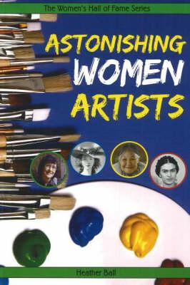 Astonishing Women Artists by Heather Ball