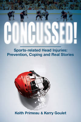 Concussed! Sport-related Head Inuries: Prevention, Coping and Real Stories by Kerry Goulet, Keith Primeau