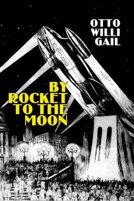 By Rocket to the Moon by Otto Willi Gail