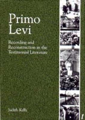 Primo Levi Recording and Reconstruction in the Testimonial Literature by Judith Kelly