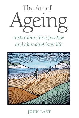 The Art of Ageing Inspiration for a Positive and Abundant Later Life by John Lane