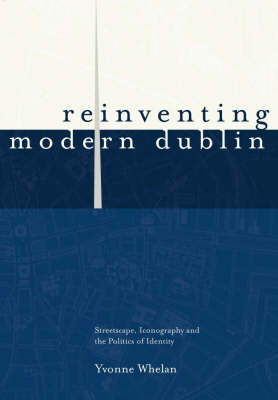 Reinventing Modern Dublin Streetscape, Iconography and the Politics of Identity by Dr Yvonne Whelan