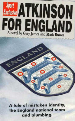 Atkinson for England A Tale of Mistaken Identity, the England National Team and Plumbing by Gary D. James, Mark Brown