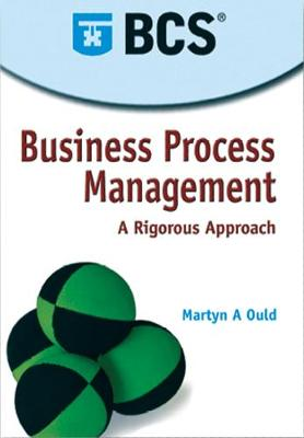 Business Process Management A Rigorous Approach by Martyn A. Ould