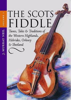 The Scots Fiddle Tunes, Tales and Traditions of the Western Highlands, Hebrides, Orkney and Shetland by J. Murray Neil