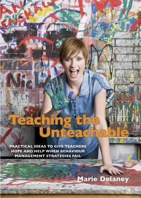 Teaching the Unteachable What Teachers Can Do When All Else Fails by Marie Delaney