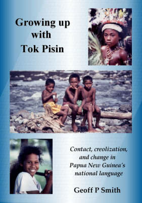 Growing Up with Tok Pisin Contact, Creolization and Change in Papua New Guinea's National Language by Geoff P. Smith