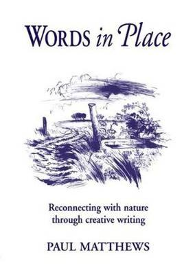 Words in Place Reconnecting with Nature Through Creative Writing by Paul Matthews