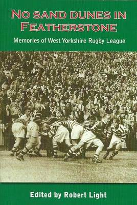 No Sand Dunes in Featherstone Memories of West Yorkshire Rugby League by Robert Light
