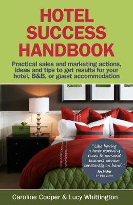 Hotel Success Handbook Practical Sales and Marketing Ideas, Actions, and Tips to Get Results for Your Small Hotel, B&B, or Guest Accommodation by Caroline Cooper, Lucy Whittington