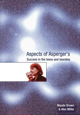 Aspects of Asperger's Success in the Teens and Twenties by Maude Brown, Alex Miller