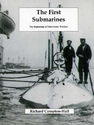 The First Submarines The Beginnings of Underwater Warfare by Richard Compton-Hall