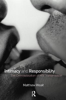 Intimacy and Responsibility The Criminalisation of HIV Transmission by Matthew (Birkbeck, University of London, UK) Weait