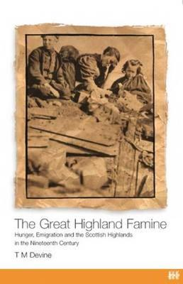 The Great Highland Famine Hunger, Emigration and the Scottish Highlands in the Nineteenth Century by Tom M. Devine