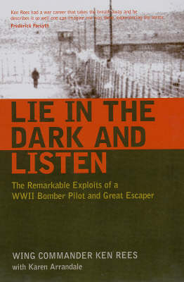 Lie in the Dark and Listen The Remarkable Exploits of a WWII Bomber Pilot and Great Escaper by Ken Rees, Karen Arrandale