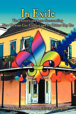 In Exile The History and Lore Surrounding New Orleans Gay Culture and Its Oldest Gay Bar by Frank Perez, Jeffrey Palmquist