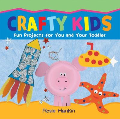 Crafty Kids Fun projects for you and your toddler by Rosie Hankin