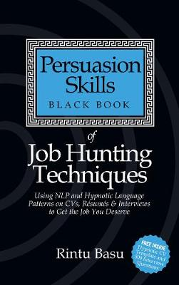Persuasion Skills Black Book of Job Hunting Techniques Using NLP and Hypnotic Language Patterns to Get the Job You Deserve by Rintu Basu