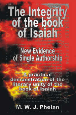 The Integrity of the Book of Isaiah New Evidence of Single Authorship by M. W. J. Phelan