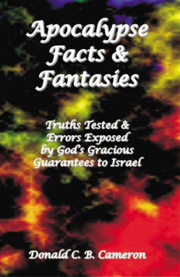 Apocalypse Facts and Fantasies Truths Tested and Errors Exposed by God's Gracious Guarantees to Israel by Donald C.B. Cameron, Alec R (Dr) Passmore