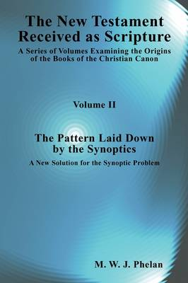 The New Testament Received As Scripture A Series of Volumes Examining the Origins of the Books of the Christian Canon-Volume 2: The Pattern Laid Down by the Synoptics by M.W.J. Phelan