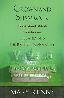 Crown and Shamrock Love and Hate Between Ireland and the British Monarchy by Mary Kenny