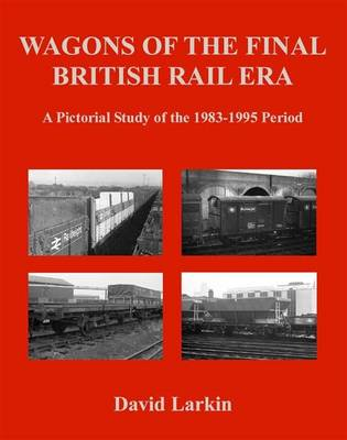 Wagons of the Final British Rail Era A Pictorial Study of the 1983-1995 Period by David Larkin