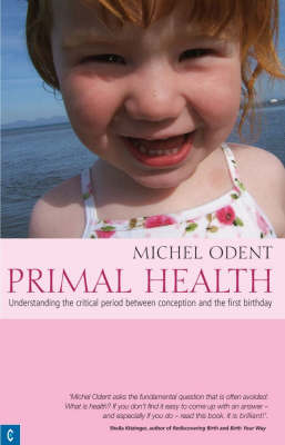 Primal Health Understanding the Critical Period Between Conception and the First Birthday by Michel Odent