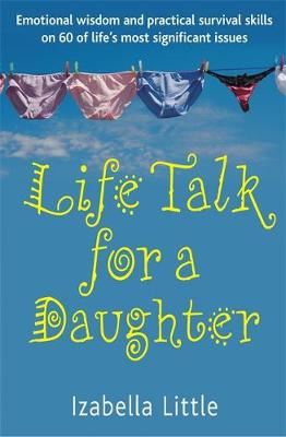 Life Talk For A Daughter Emotional wisdom and practical survival skills on 60 of life's most significant issues by Izabella Little