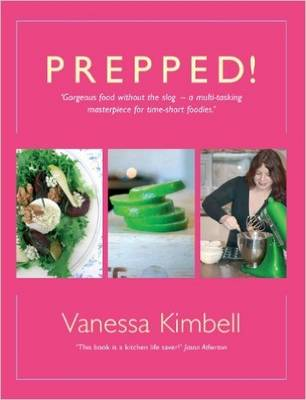 Prepped! Gorgeous Food without the Slog - a Multi-tasking Masterpiece for Time-short Foodies by Vanessa Kimbell