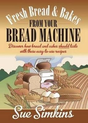 Fresh Bread And Bakes From Your Bread Machine Discover how bread and cake should taste with these easy-to-use recipes by Mrs Simkins