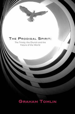 The Prodigal Spirit The Trinity, the Church and the Future of the World by Graham Tomlin