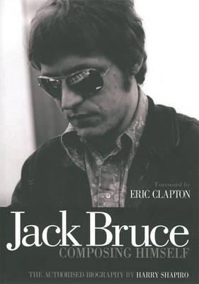 Jack Bruce Composing Himself The Authorised Biography by Harry Shapiro