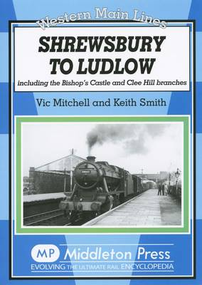 Shrewsbury to Ludlow Including the Bishop's Castle and Clee Hill Branches by Vic Mitchell, Keith Smith