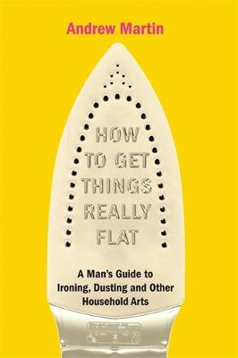 How to Get Things Really Flat: The Man's Guide to Ironing, Dusting and Other Household Chores by Andrew Martin