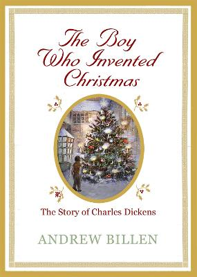 The Boy Who Invented Christmas The Story of Charles Dickens by Andrew Billen