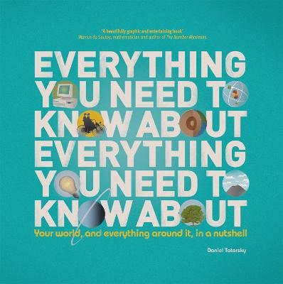 Everything You Need to Know About Everything You Need to Know About : Your World, And Everything In it, In A Nutshell by Daniel Tatarsky