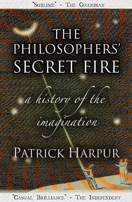 The Philosophers' Secret Fire A History of the Imagination by Patrick Harpur
