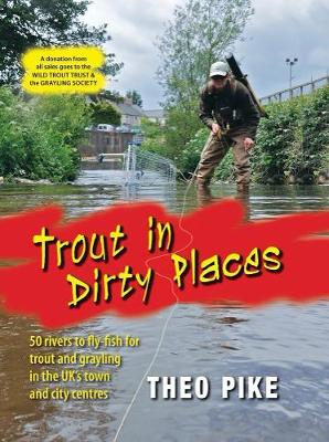 Trout in Dirty Places 50 Rivers to Flyfish for Trout and Grayling in the UK's Towns and City Centres by Theo Pike
