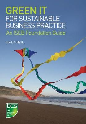 Green IT for Sustainable Business Practice An ISEB Foundation Guide by Mark G. O'Neill