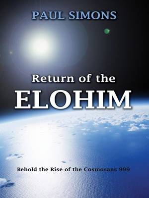 Return of the Elohim Behold the Rise of the Cosmosans 999 by Paul Simons