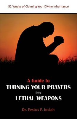 A Guide to Turning Your Prayers into Lethal Weapons 52 Weeks of Claiming Your Divine Inheritance by Festus F. Josiah